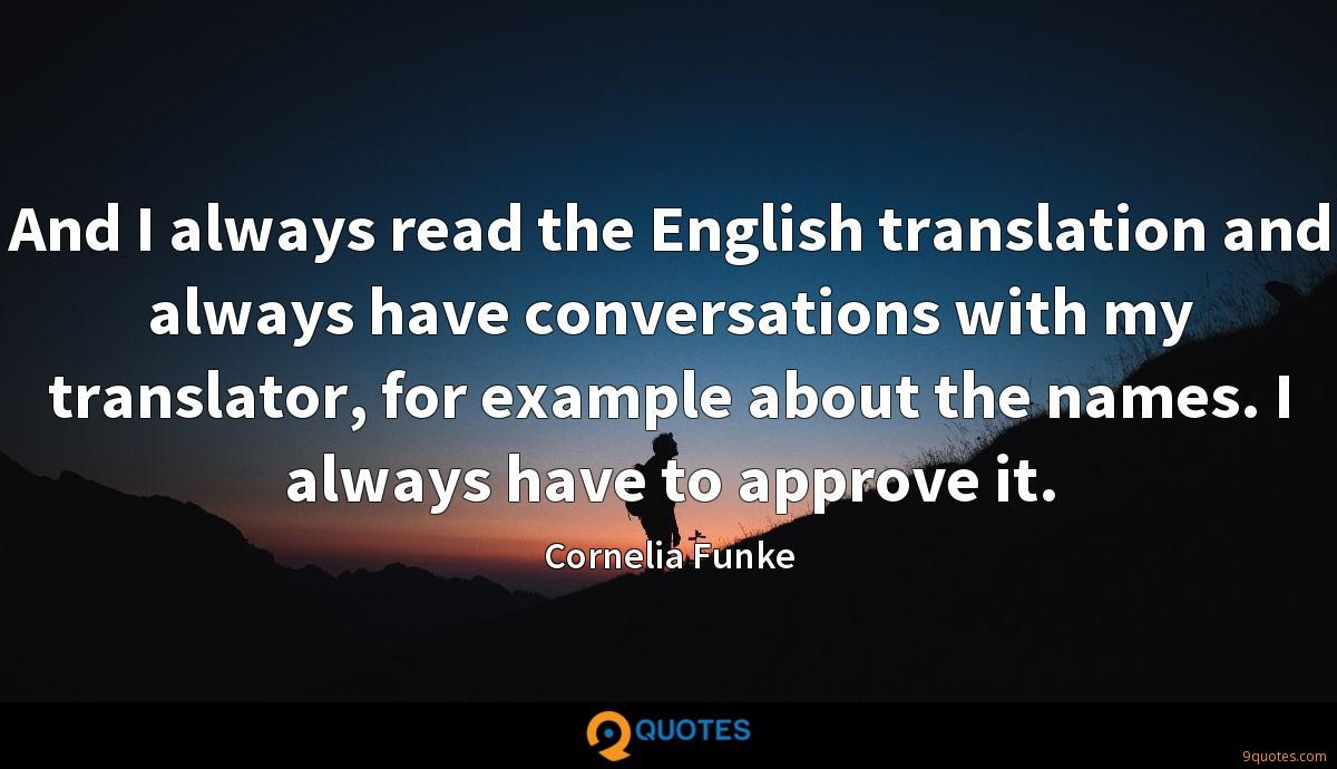 And I always read the English translation and always have conversations with my translator, for example about the names. I always have to approve it.