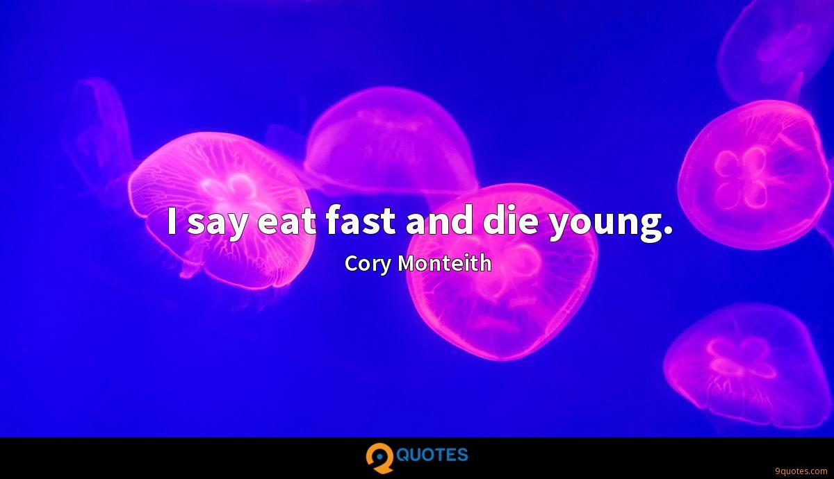 I say eat fast and die young.