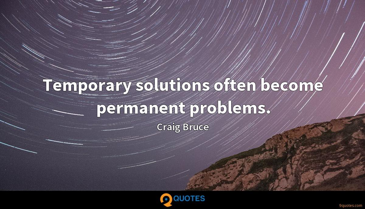 Temporary solutions often become permanent problems.