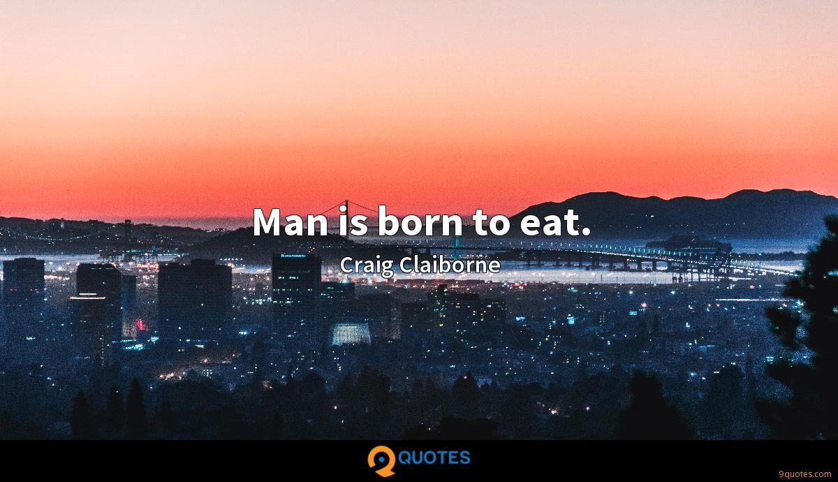 Man is born to eat.