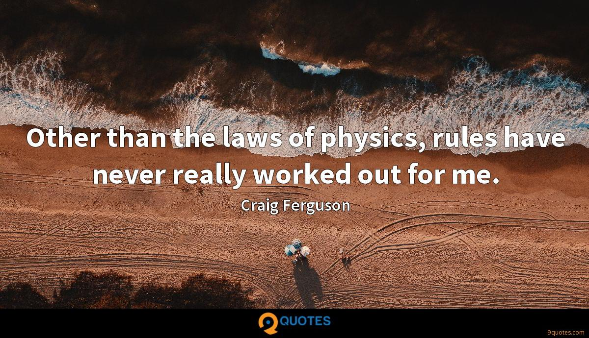 Other than the laws of physics, rules have never really worked out for me.