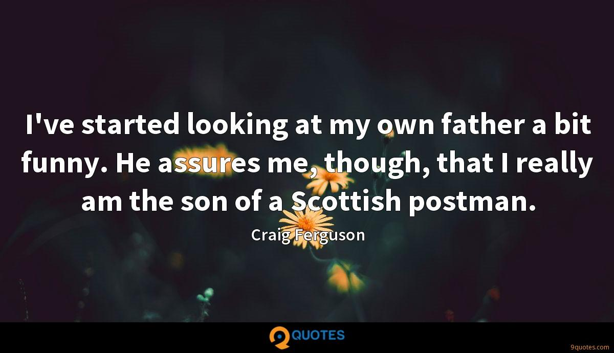 I've started looking at my own father a bit funny. He assures me, though, that I really am the son of a Scottish postman.
