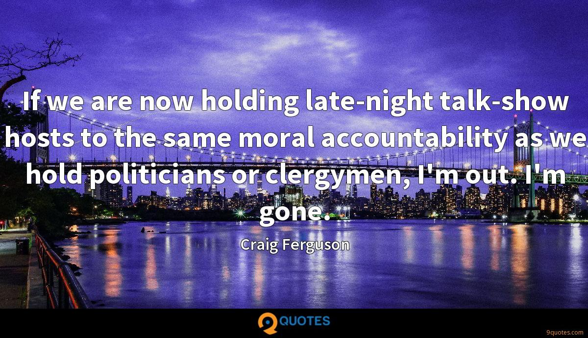 If we are now holding late-night talk-show hosts to the same moral accountability as we hold politicians or clergymen, I'm out. I'm gone.