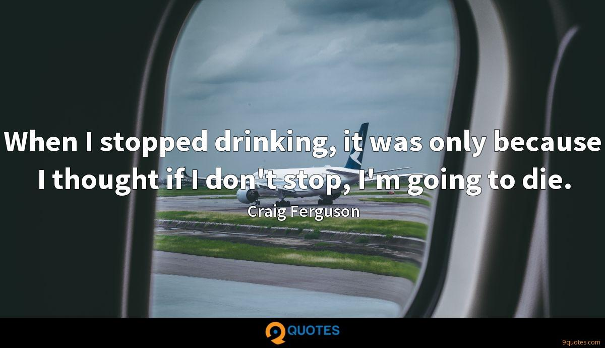 When I stopped drinking, it was only because I thought if I don't stop, I'm going to die.