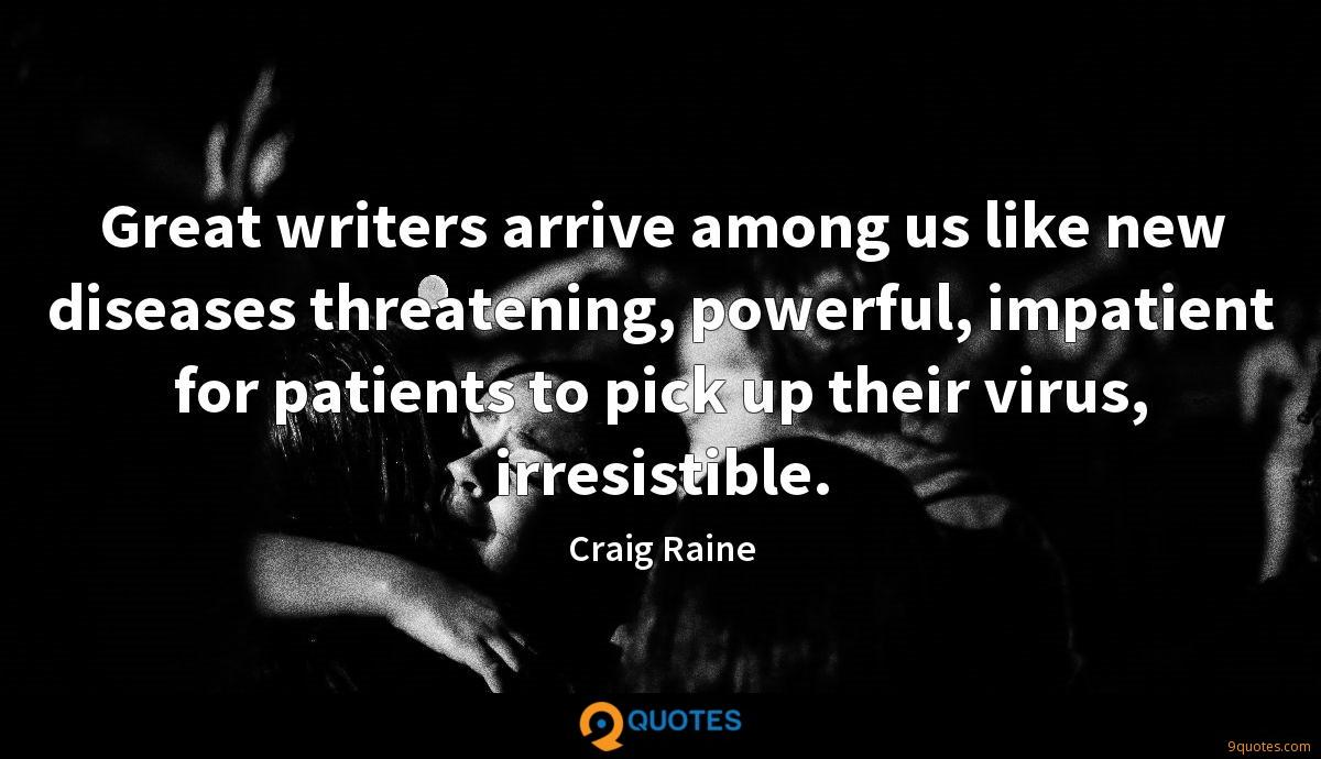 Great writers arrive among us like new diseases threatening, powerful, impatient for patients to pick up their virus, irresistible.