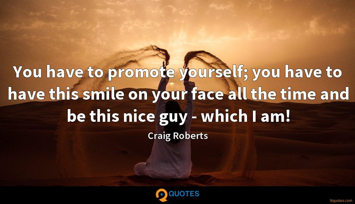 You have to promote yourself; you have to have this smile on your face all the time and be this nice guy - which I am!