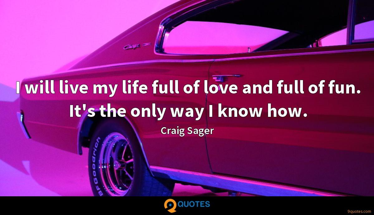 I will live my life full of love and full of fun. It's the only way I know how.