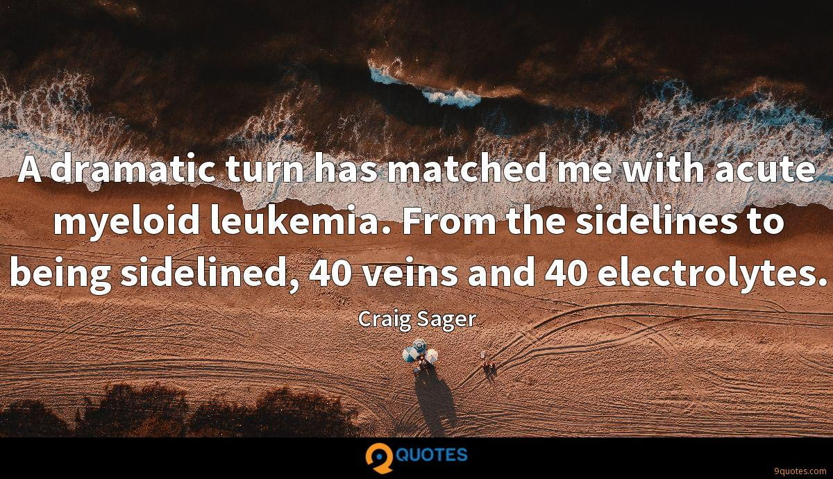 A dramatic turn has matched me with acute myeloid leukemia. From the sidelines to being sidelined, 40 veins and 40 electrolytes.