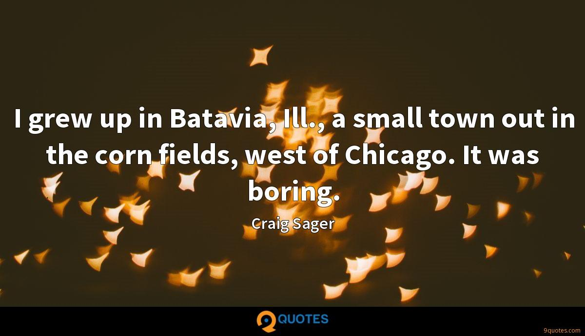 I grew up in Batavia, Ill., a small town out in the corn fields, west of Chicago. It was boring.