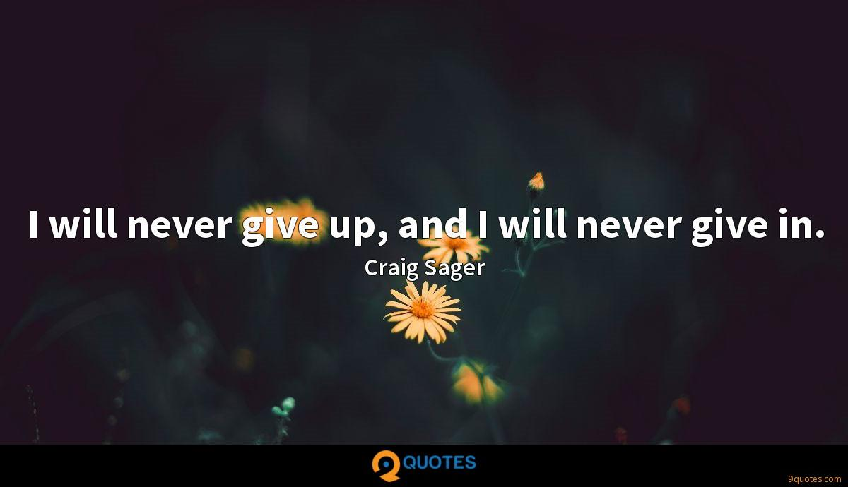I will never give up, and I will never give in.