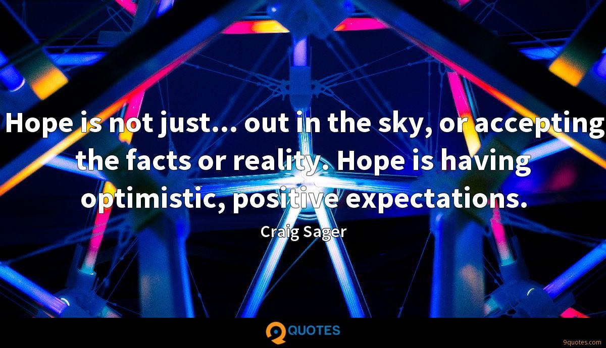Hope is not just... out in the sky, or accepting the facts or reality. Hope is having optimistic, positive expectations.