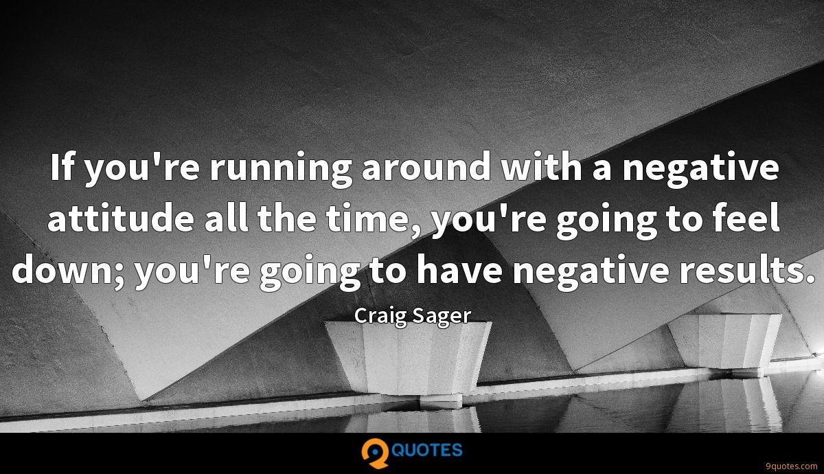 If you're running around with a negative attitude all the time, you're going to feel down; you're going to have negative results.