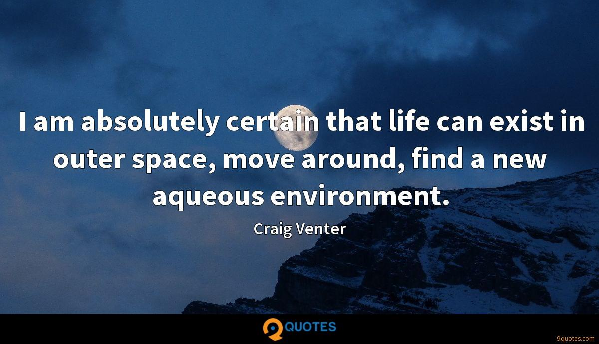 I am absolutely certain that life can exist in outer space, move around, find a new aqueous environment.
