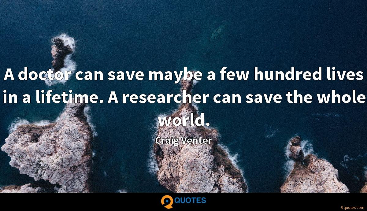 A doctor can save maybe a few hundred lives in a lifetime. A researcher can save the whole world.