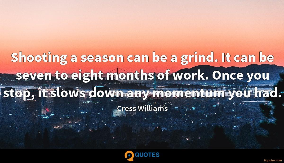 Shooting a season can be a grind. It can be seven to eight months of work. Once you stop, it slows down any momentum you had.