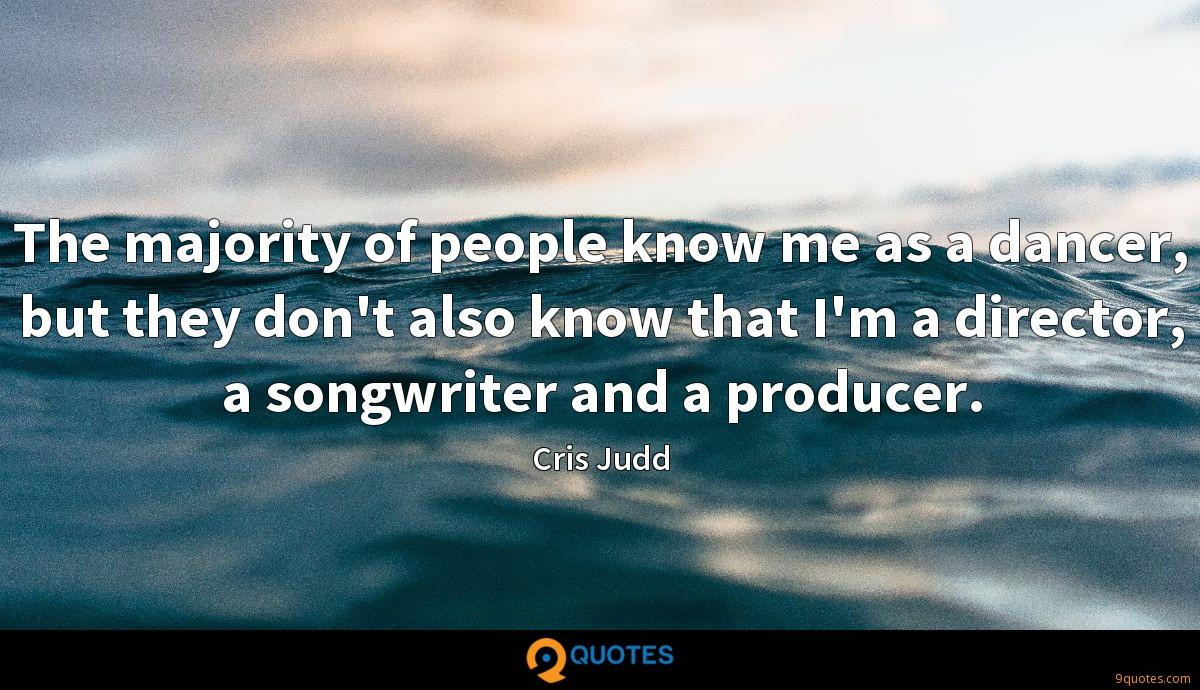 The majority of people know me as a dancer, but they don't also know that I'm a director, a songwriter and a producer.