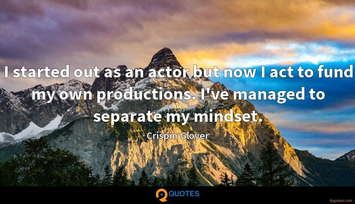 I started out as an actor but now I act to fund my own productions. I've managed to separate my mindset.