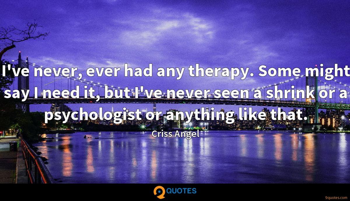 I've never, ever had any therapy. Some might say I need it, but I've never seen a shrink or a psychologist or anything like that.