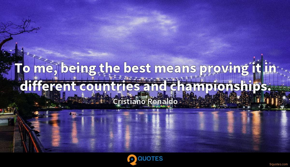 To me, being the best means proving it in different countries and championships.