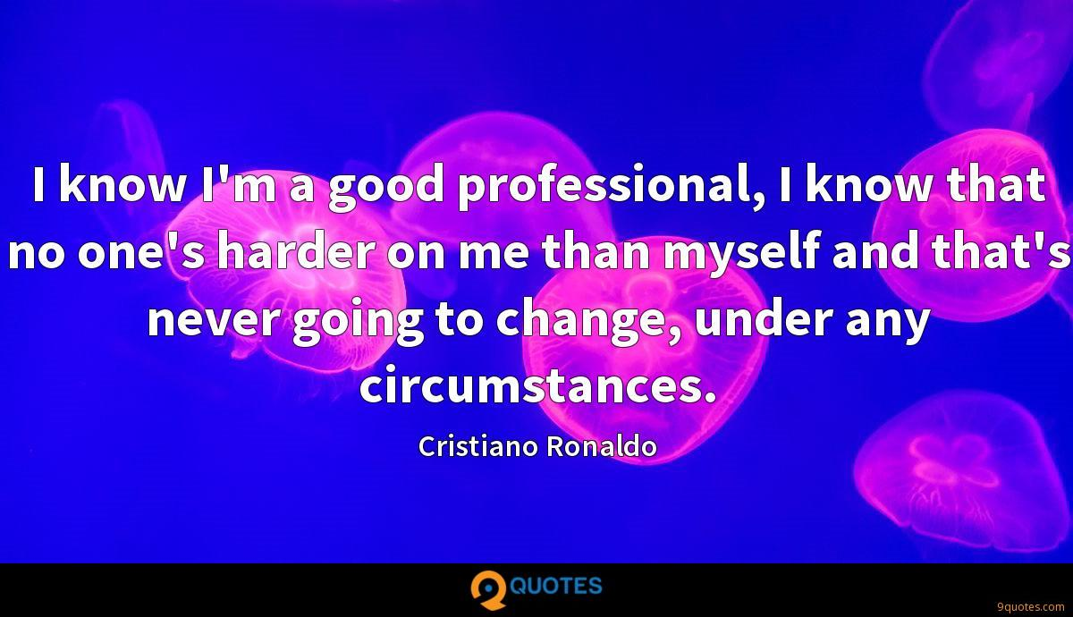 I know I'm a good professional, I know that no one's harder on me than myself and that's never going to change, under any circumstances.
