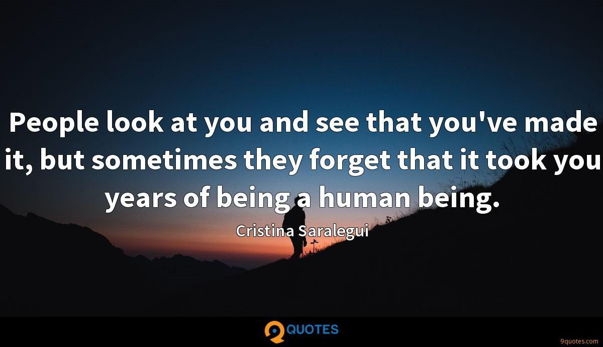 People look at you and see that you've made it, but sometimes they forget that it took you years of being a human being.