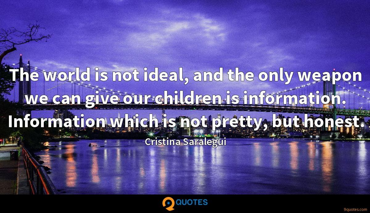 The world is not ideal, and the only weapon we can give our children is information. Information which is not pretty, but honest.