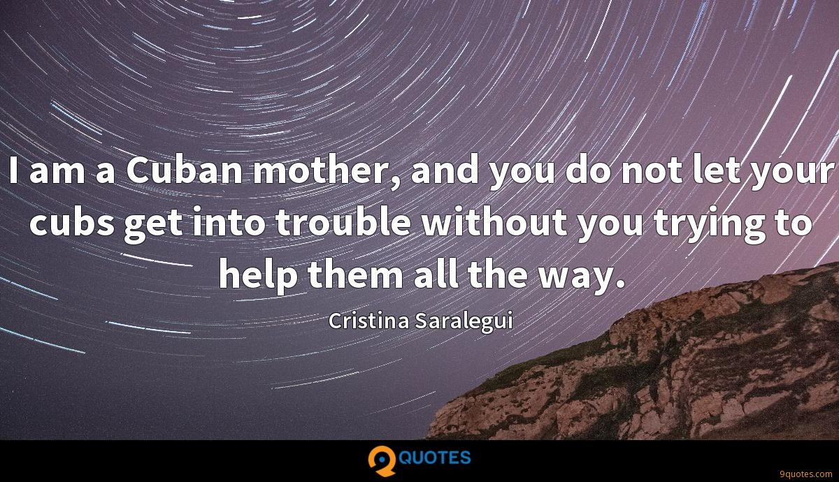 I am a Cuban mother, and you do not let your cubs get into trouble without you trying to help them all the way.