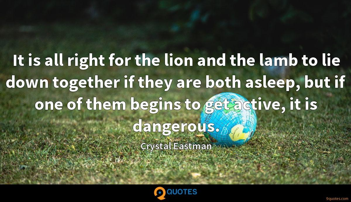 It is all right for the lion and the lamb to lie down together if they are both asleep, but if one of them begins to get active, it is dangerous.