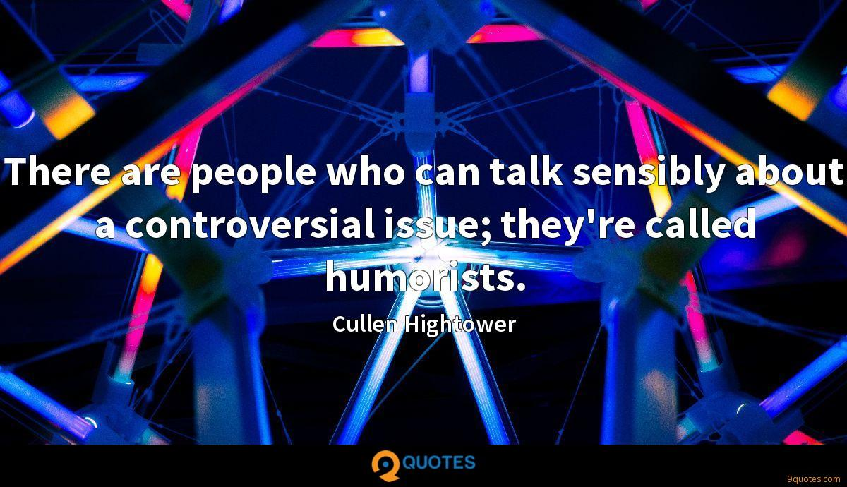 There are people who can talk sensibly about a controversial issue; they're called humorists.