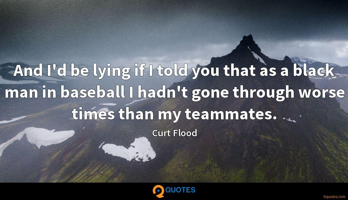 And I'd be lying if I told you that as a black man in baseball I hadn't gone through worse times than my teammates.