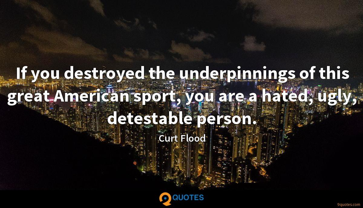 If you destroyed the underpinnings of this great American sport, you are a hated, ugly, detestable person.