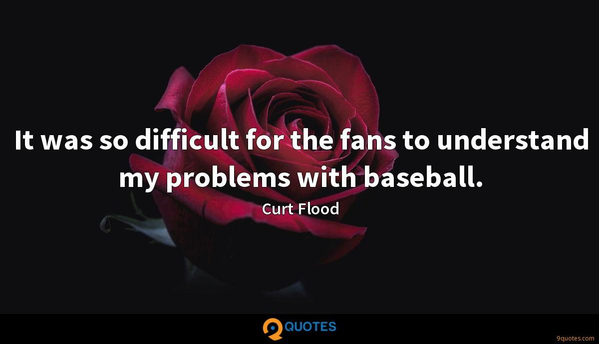 It was so difficult for the fans to understand my problems with baseball.