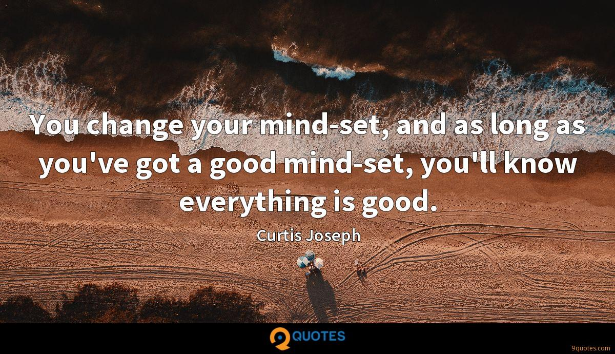 You change your mind-set, and as long as you've got a good mind-set, you'll know everything is good.
