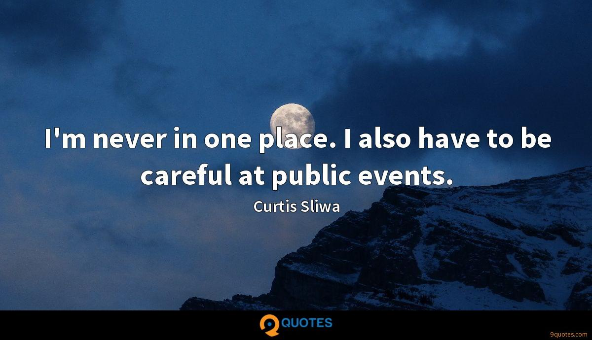 I'm never in one place. I also have to be careful at public events.
