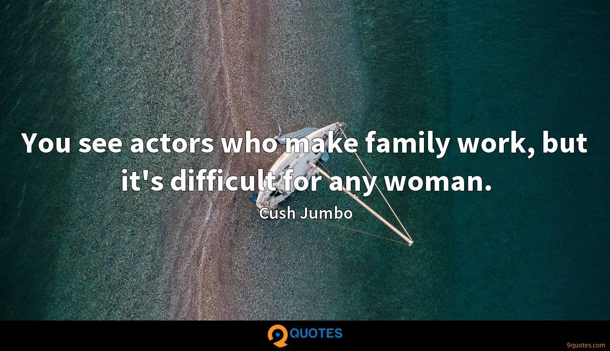 You see actors who make family work, but it's difficult for any woman.