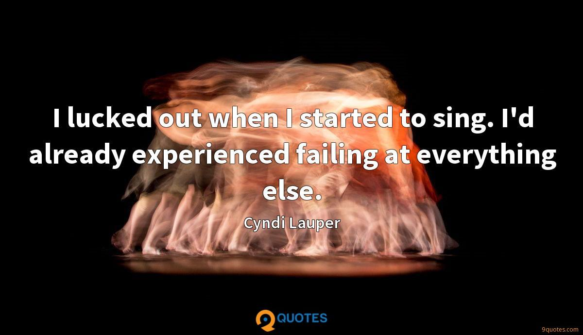 I lucked out when I started to sing. I'd already experienced failing at everything else.