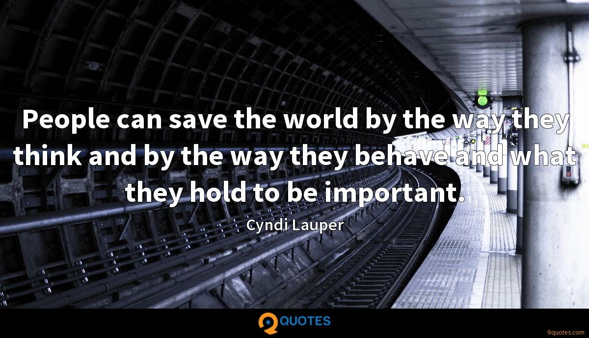 People can save the world by the way they think and by the way they behave and what they hold to be important.