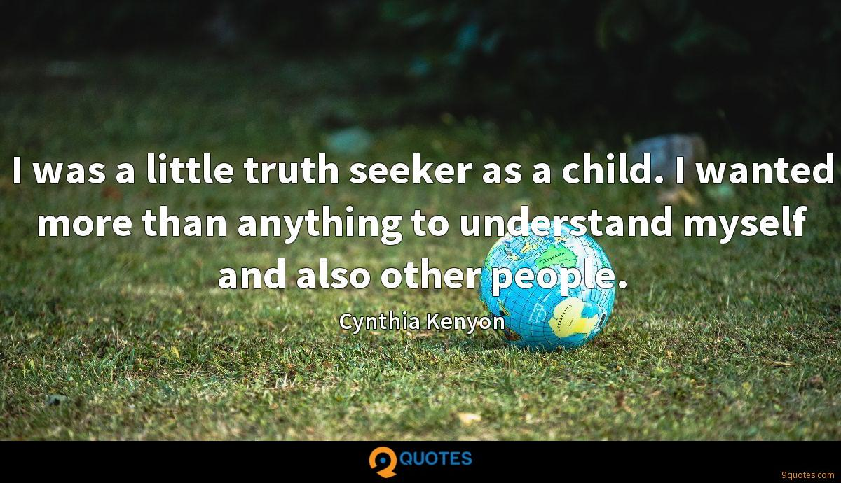 I was a little truth seeker as a child. I wanted more than anything to understand myself and also other people.