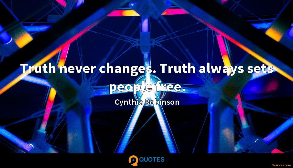 Truth never changes. Truth always sets people free.