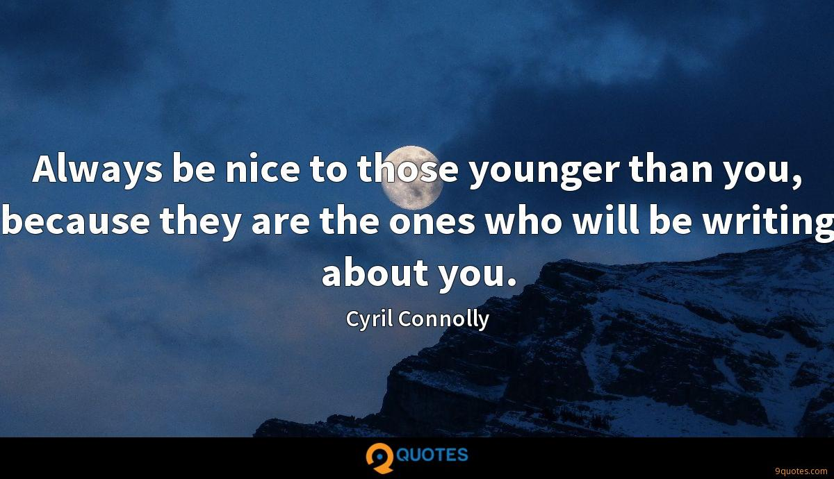 Always be nice to those younger than you, because they are the ones who will be writing about you.