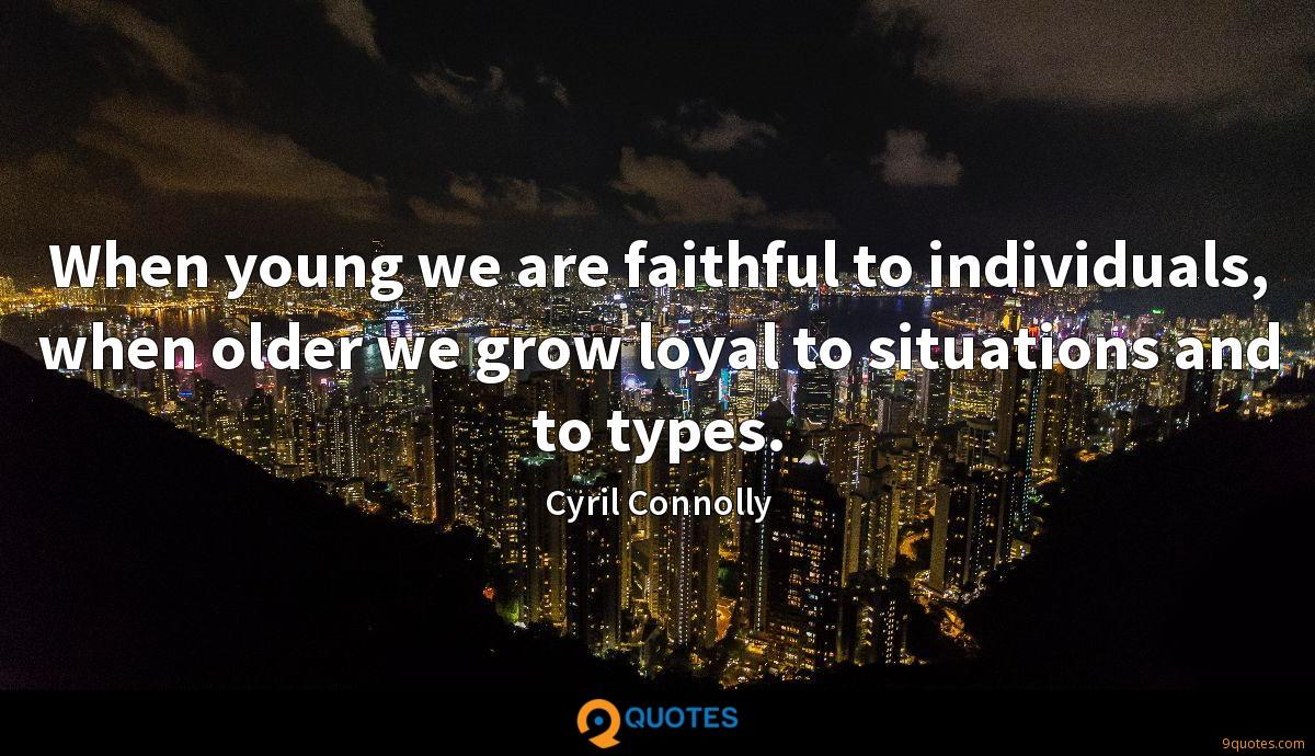 When young we are faithful to individuals, when older we
