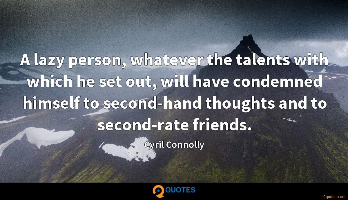 A lazy person, whatever the talents with which he set out, will have condemned himself to second-hand thoughts and to second-rate friends.