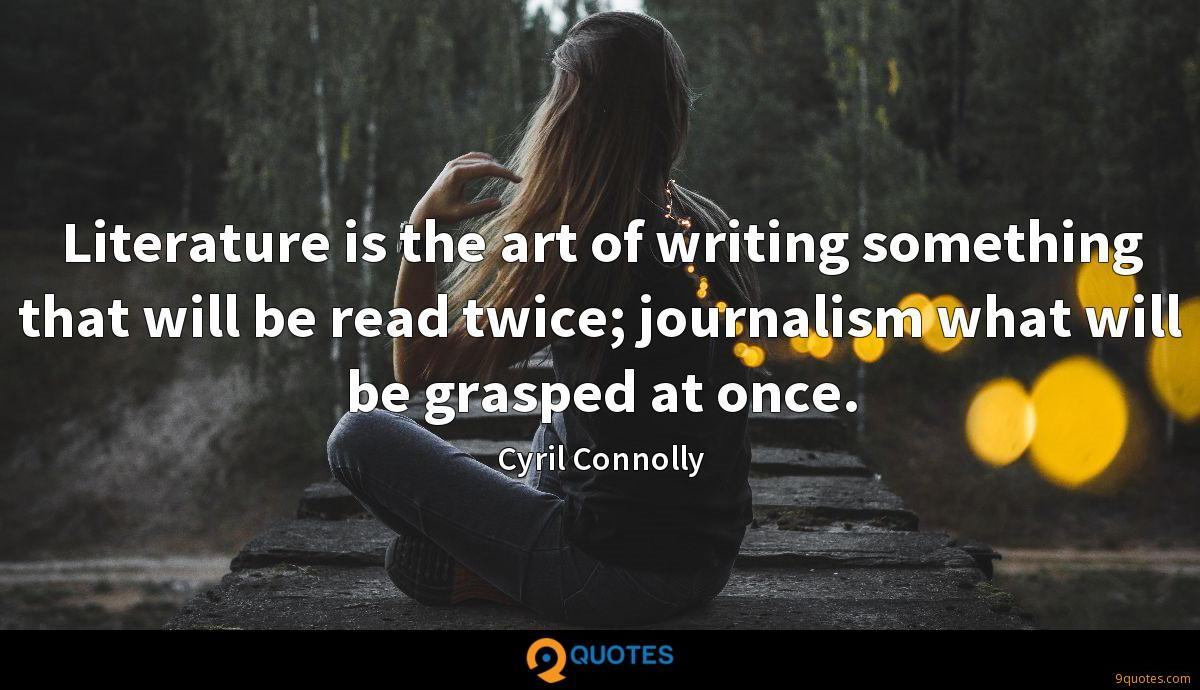 Literature is the art of writing something that will be read twice; journalism what will be grasped at once.