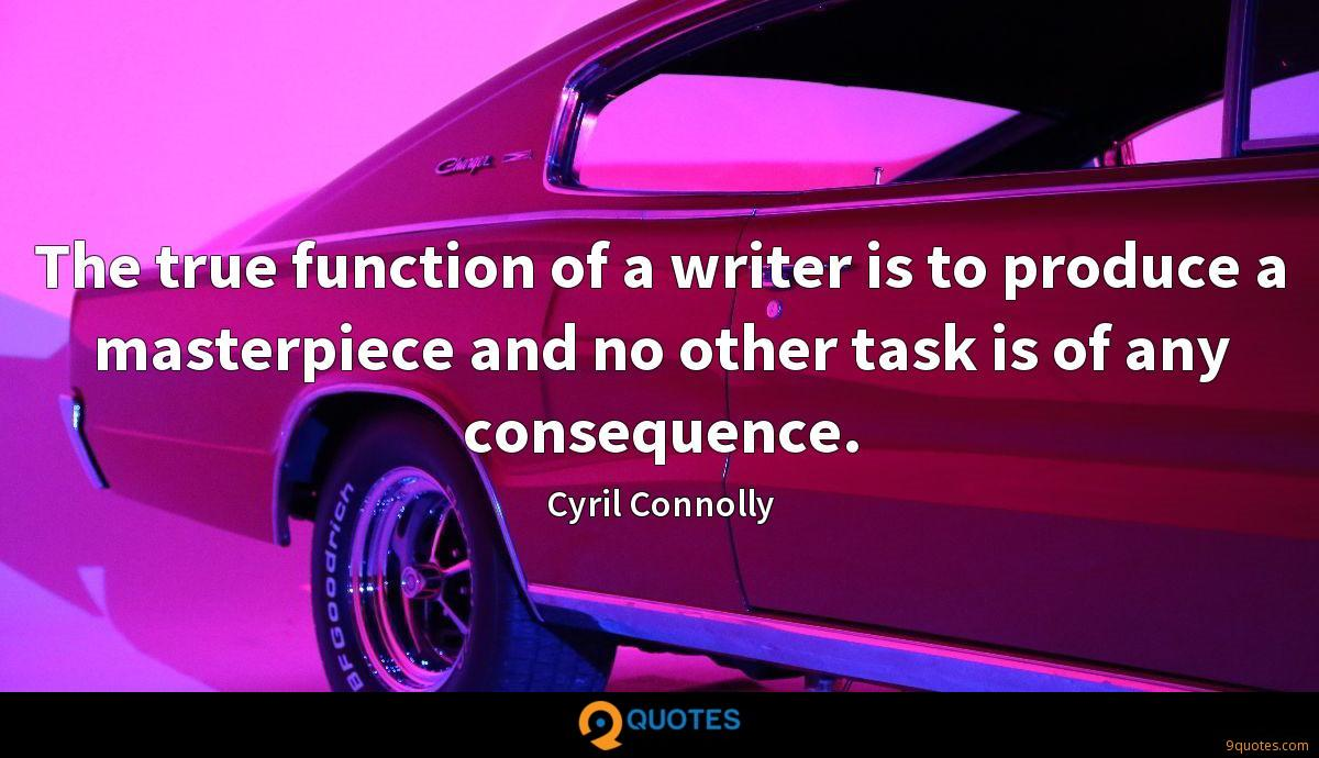 The true function of a writer is to produce a masterpiece and no other task is of any consequence.
