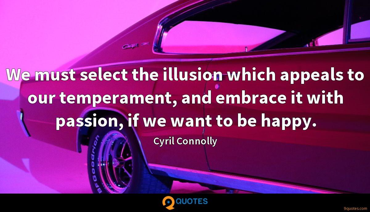 We must select the illusion which appeals to our temperament, and embrace it with passion, if we want to be happy.