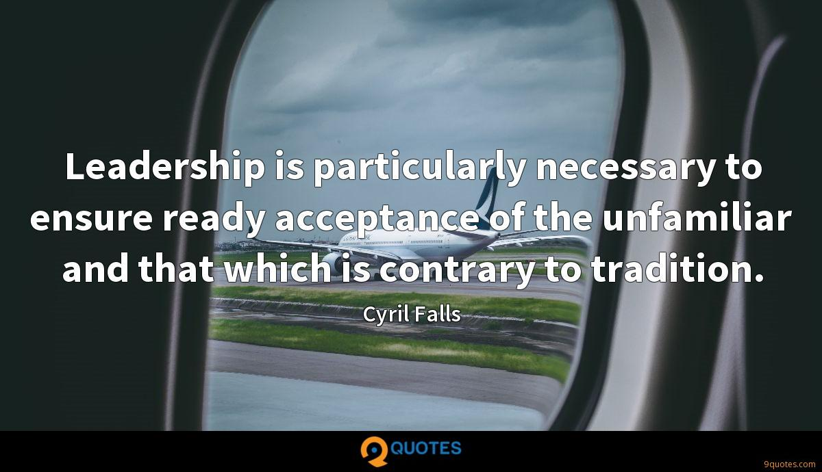 Leadership is particularly necessary to ensure ready acceptance of the unfamiliar and that which is contrary to tradition.