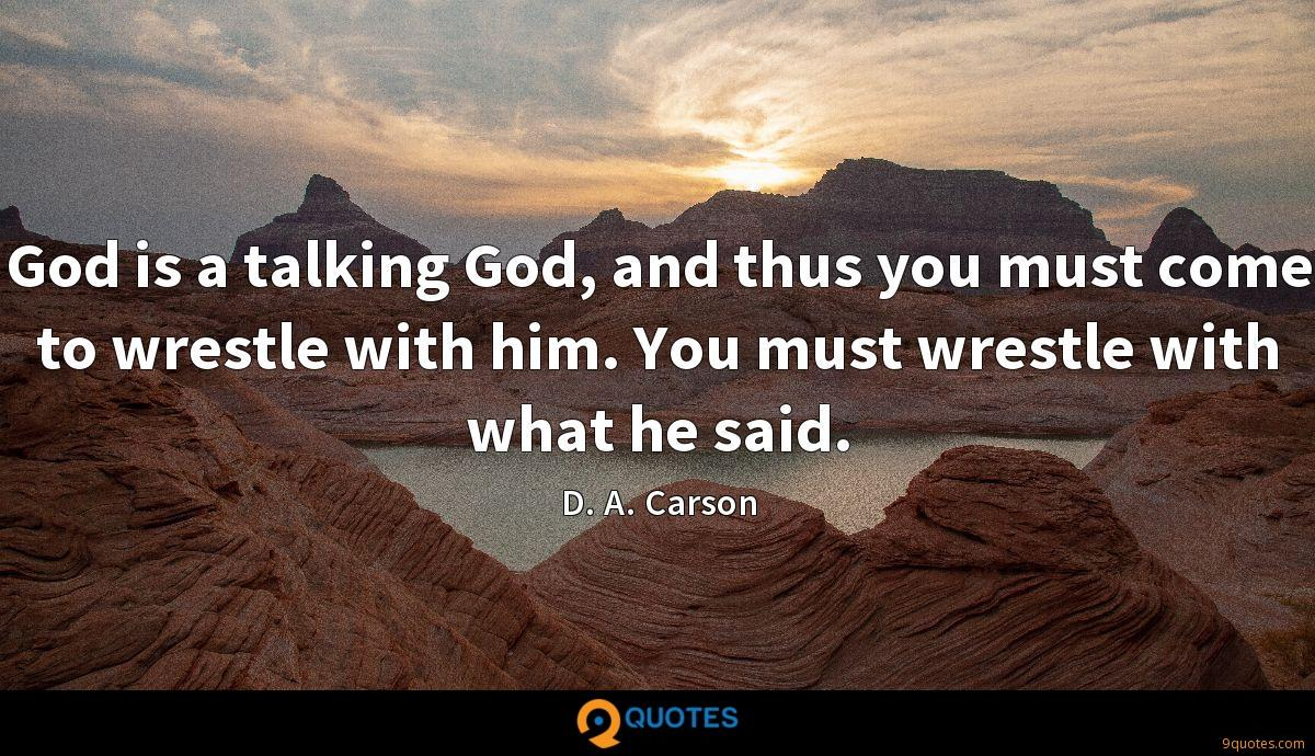 God is a talking God, and thus you must come to wrestle with him. You must wrestle with what he said.
