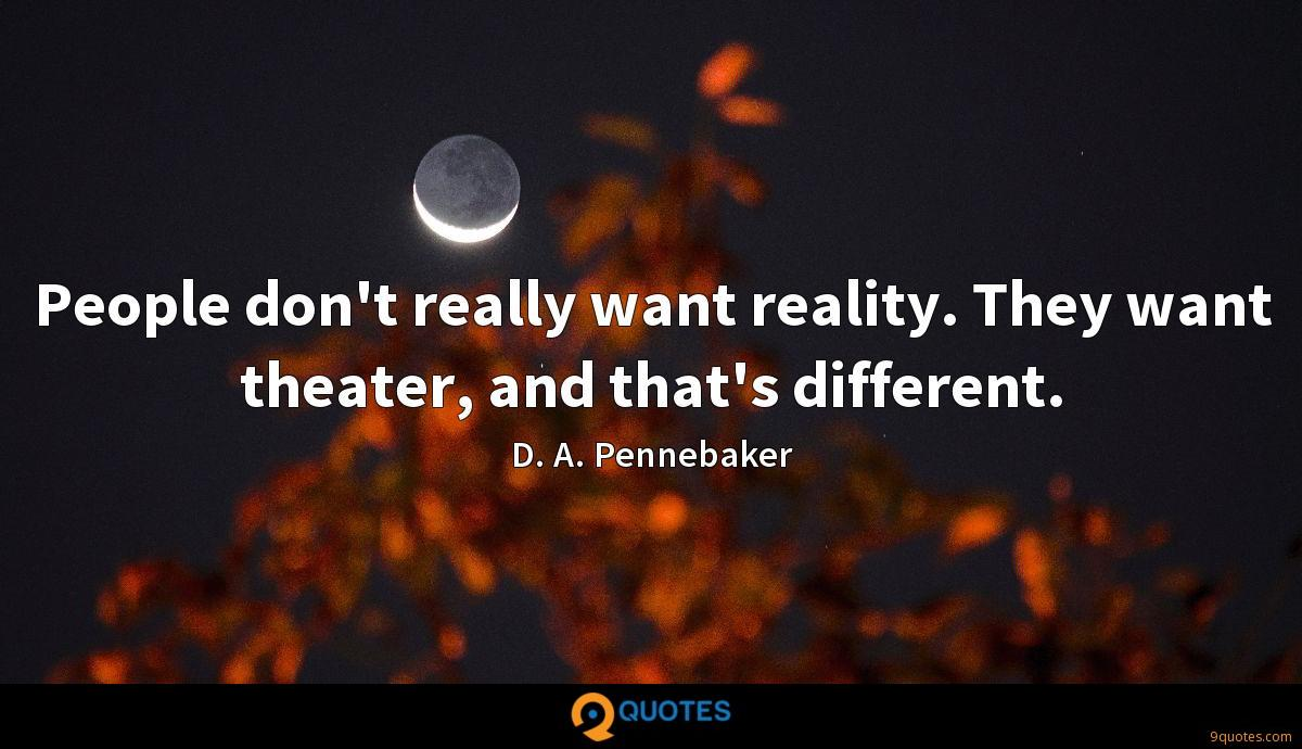 People don't really want reality. They want theater, and that's different.