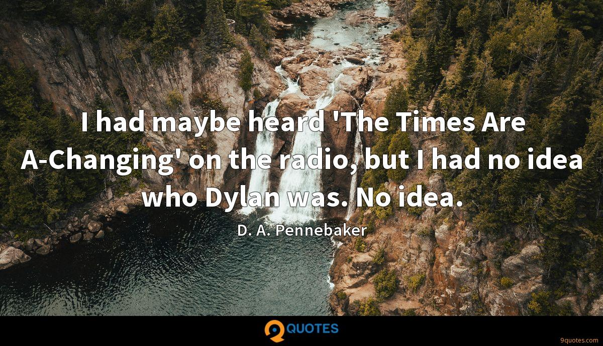 I had maybe heard 'The Times Are A-Changing' on the radio, but I had no idea who Dylan was. No idea.