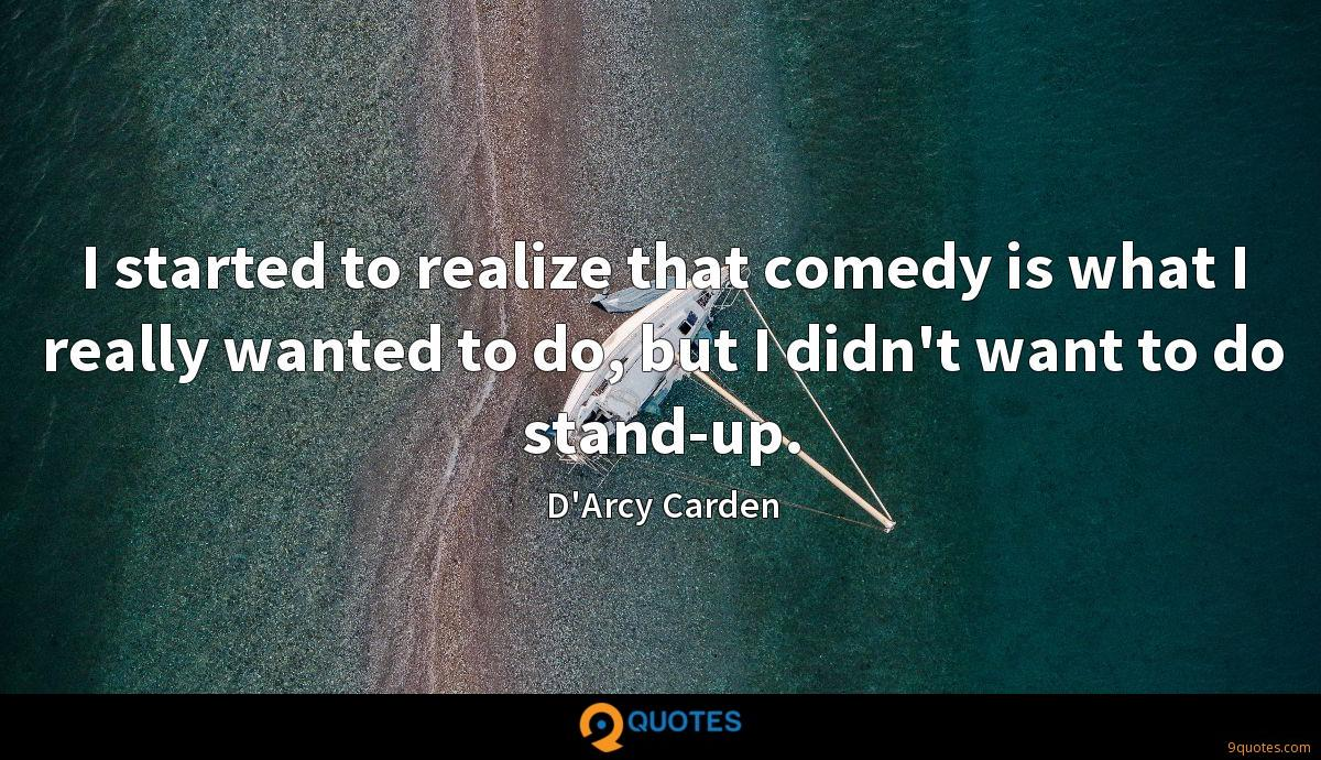 I started to realize that comedy is what I really wanted to do, but I didn't want to do stand-up.